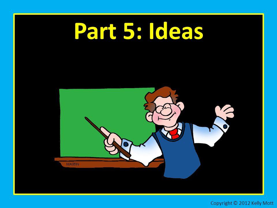Part 5: Ideas Copyright © 2012 Kelly Mott
