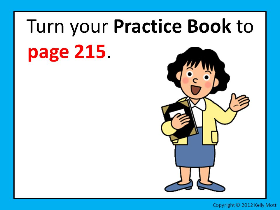 Turn your Practice Book to page 215. Copyright © 2012 Kelly Mott