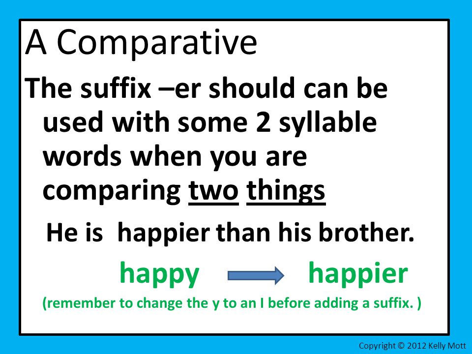 A Comparative The suffix –er should can be used with some 2 syllable words when you are comparing two things He is happier than his brother.