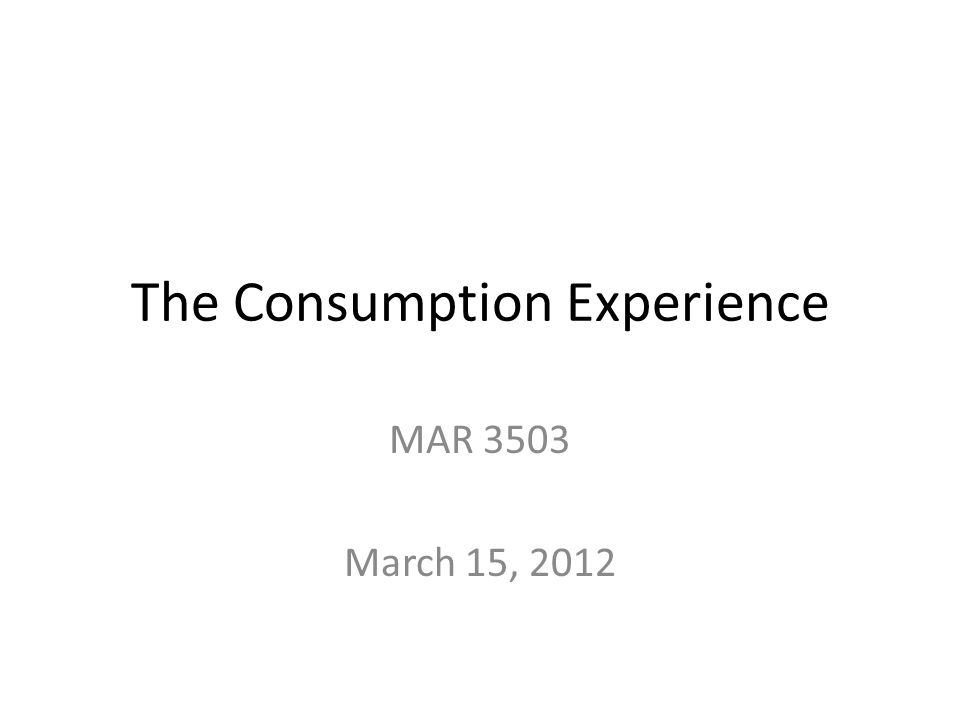 The Consumption Experience MAR 3503 March 15, 2012