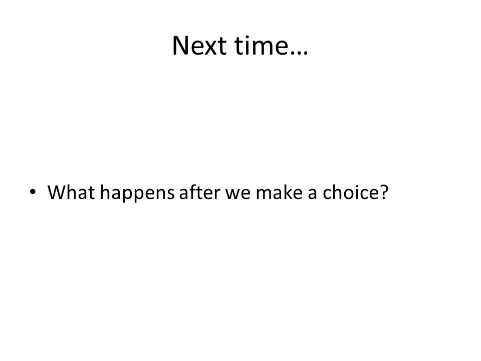 Next time… What happens after we make a choice