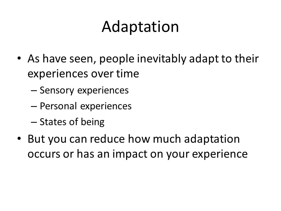 Adaptation As have seen, people inevitably adapt to their experiences over time – Sensory experiences – Personal experiences – States of being But you can reduce how much adaptation occurs or has an impact on your experience