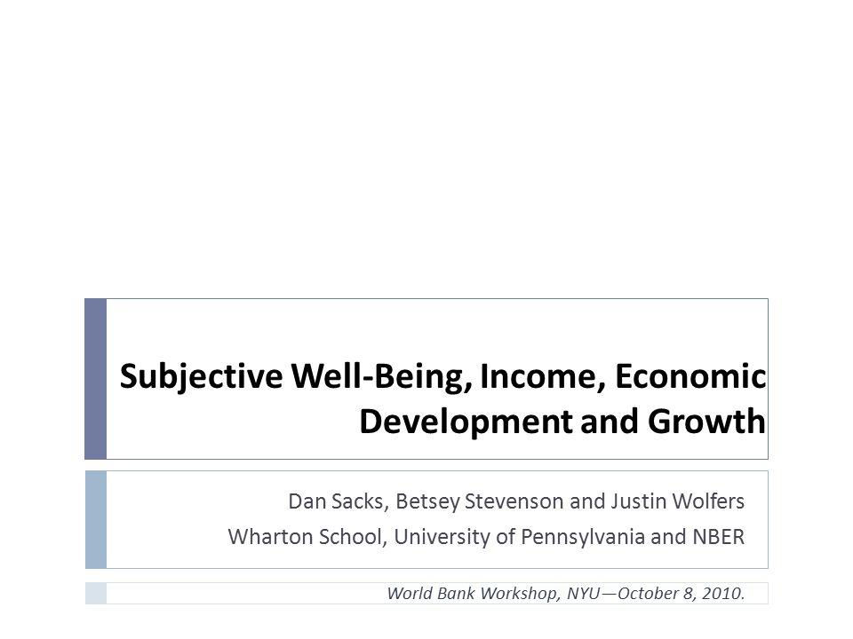 Subjective Well-Being, Income, Economic Development and Growth Dan Sacks, Betsey Stevenson and Justin Wolfers Wharton School, University of Pennsylvan