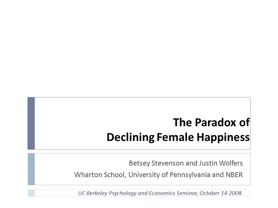 The Paradox of Declining Female Happiness Betsey Stevenson and Justin Wolfers Wharton School, University of Pennsylvania and NBER UC Berkeley Psycholo
