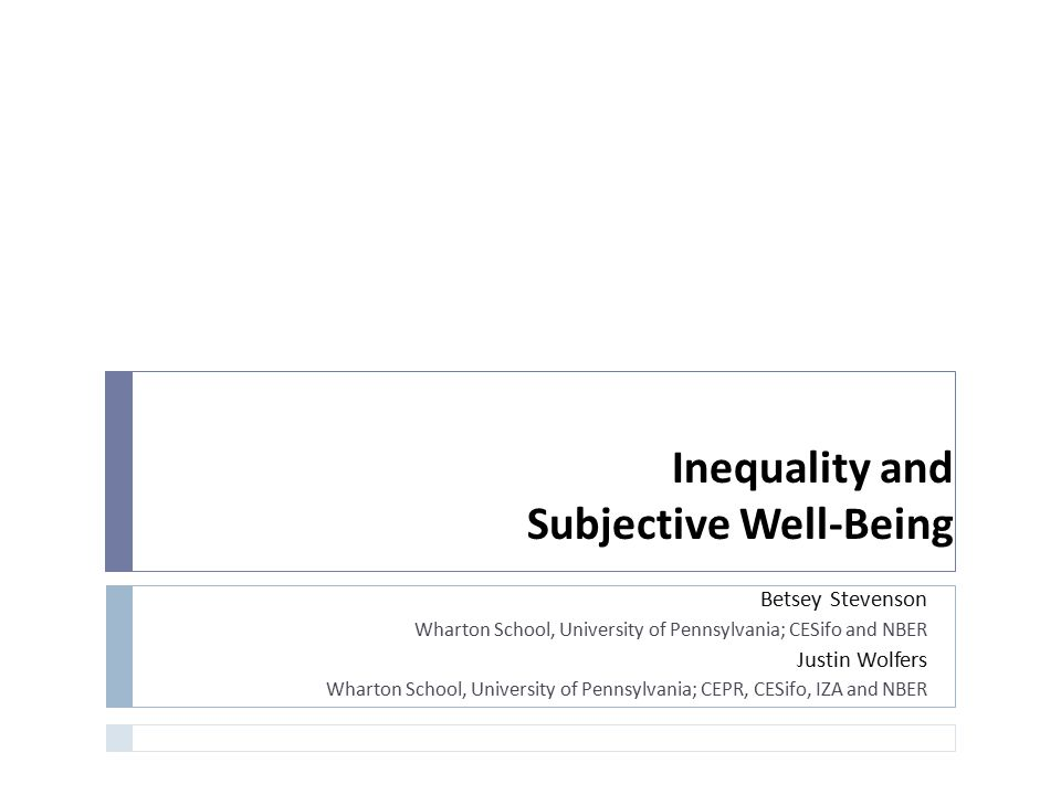Inequality and Subjective Well-Being Betsey Stevenson Wharton School, University of Pennsylvania; CESifo and NBER Justin Wolfers Wharton School, Unive