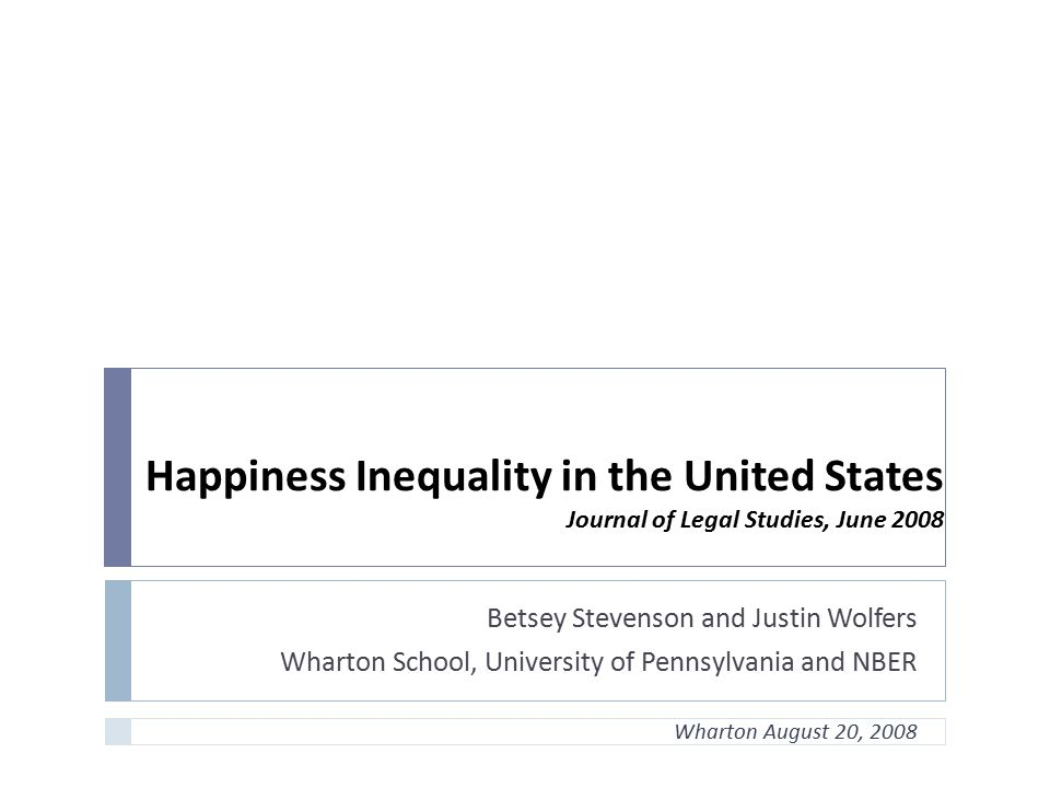 Happiness Inequality in the United States Journal of Legal Studies, June 2008 Betsey Stevenson and Justin Wolfers Wharton School, University of Pennsy