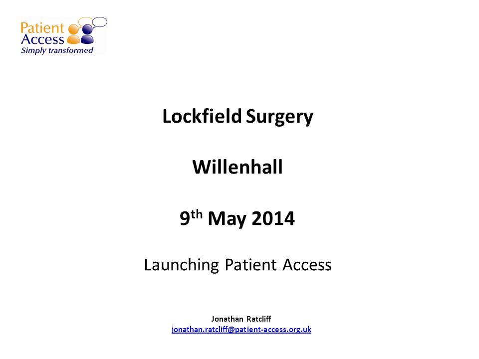 Lockfield Surgery Willenhall 9 th May 2014 Launching Patient Access Jonathan Ratcliff jonathan.ratcliff@patient-access.org.uk jonathan.ratcliff@patient-access.org.uk