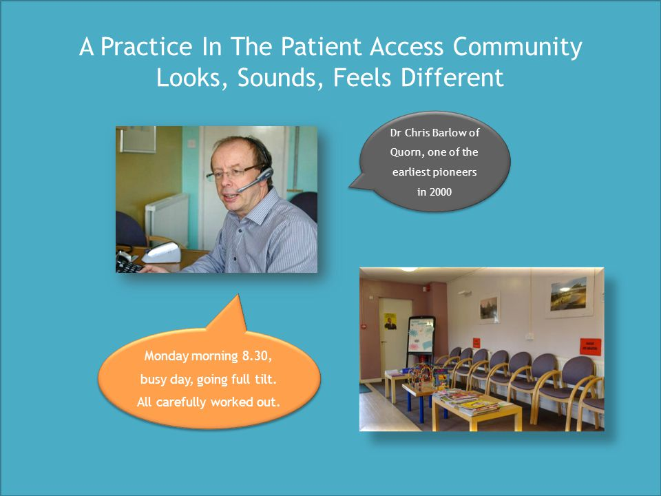 A Practice In The Patient Access Community Looks, Sounds, Feels Different Dr Chris Barlow of Quorn, one of the earliest pioneers in 2000 Monday mornin