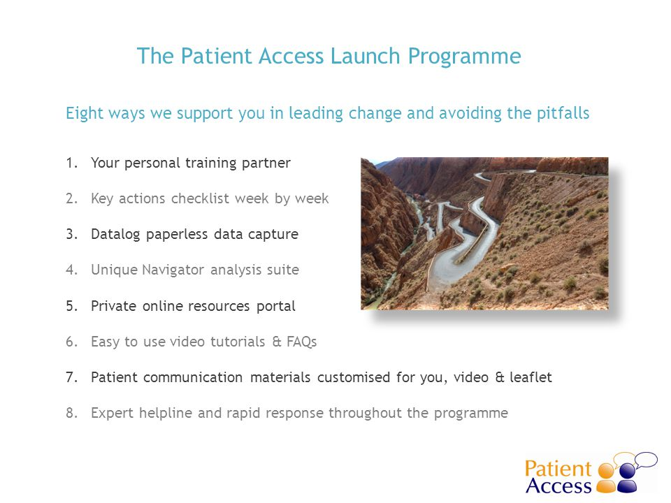 The Patient Access Launch Programme 1.Your personal training partner 2.Key actions checklist week by week 3.Datalog paperless data capture 4.Unique Navigator analysis suite 5.Private online resources portal 6.Easy to use video tutorials & FAQs 7.Patient communication materials customised for you, video & leaflet 8.Expert helpline and rapid response throughout the programme Eight ways we support you in leading change and avoiding the pitfalls