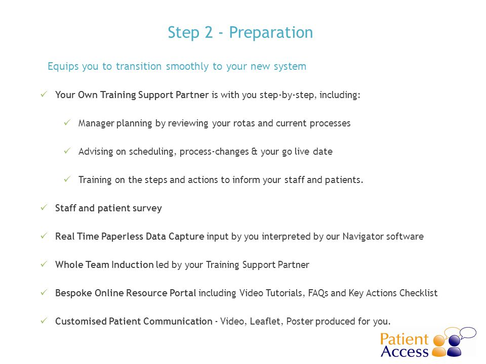Step 2 - Preparation Your Own Training Support Partner is with you step-by-step, including: Manager planning by reviewing your rotas and current processes Advising on scheduling, process-changes & your go live date Training on the steps and actions to inform your staff and patients.