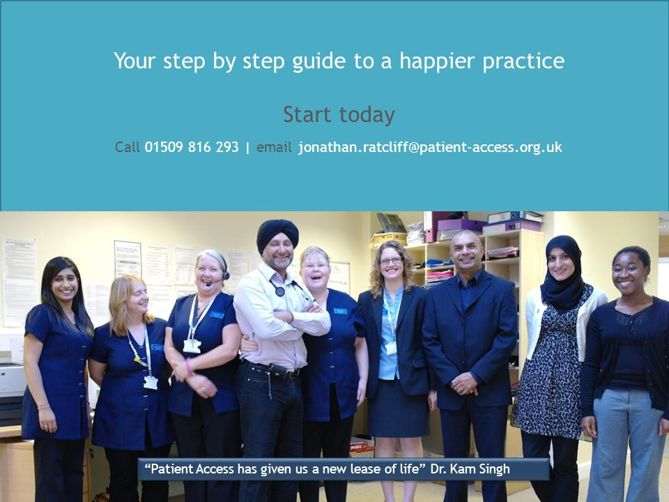 Your step by step guide to a happier practice Start today Call 01509 816 293   email jonathan.ratcliff@patient-access.org.uk Patient Access has given us a new lease of life Dr.