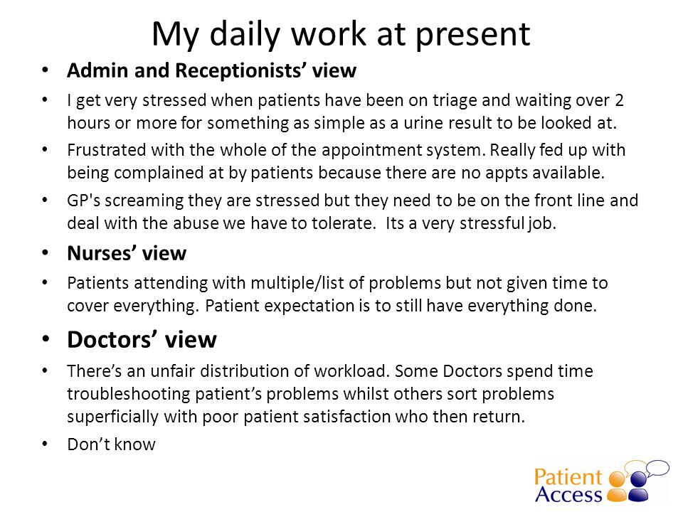 My daily work at present Admin and Receptionists' view I get very stressed when patients have been on triage and waiting over 2 hours or more for something as simple as a urine result to be looked at.