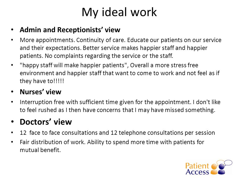 My ideal work Admin and Receptionists' view More appointments. Continuity of care. Educate our patients on our service and their expectations. Better
