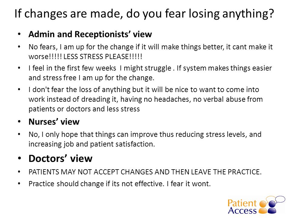 If changes are made, do you fear losing anything? Admin and Receptionists' view No fears, I am up for the change if it will make things better, it can