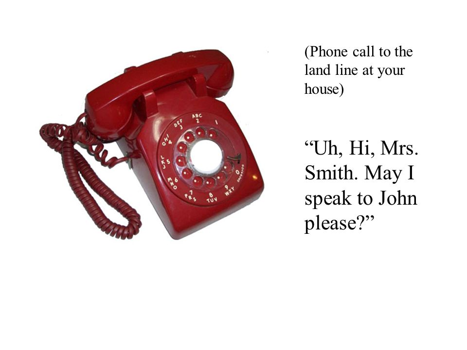 "(Phone call to the land line at your house) ""Uh, Hi, Mrs. Smith. May I speak to John please?"""