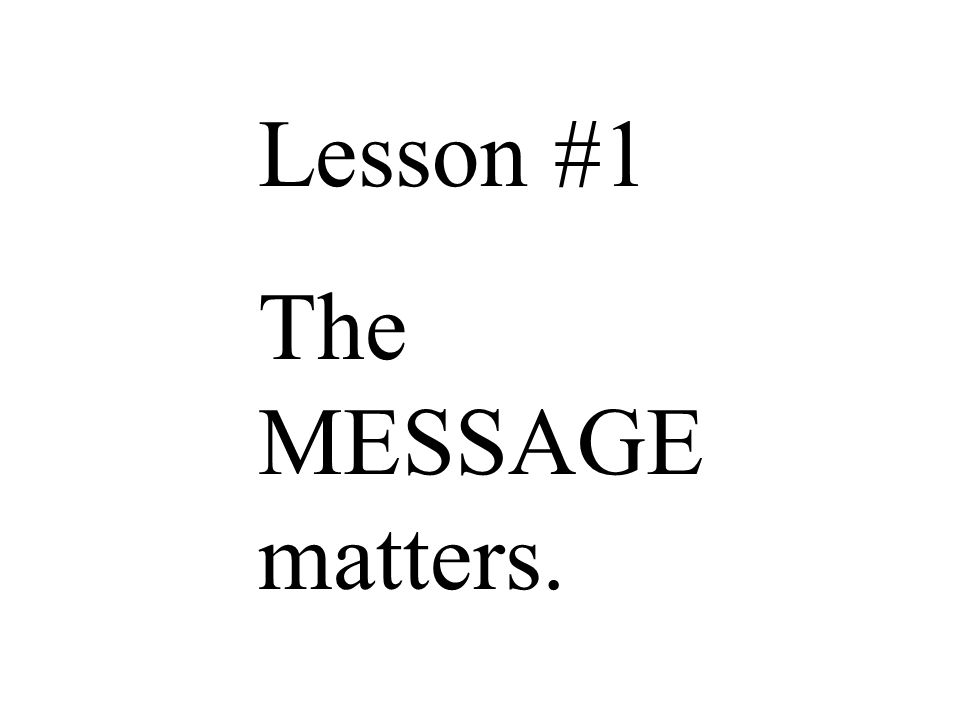 Lesson #1 The MESSAGE matters.