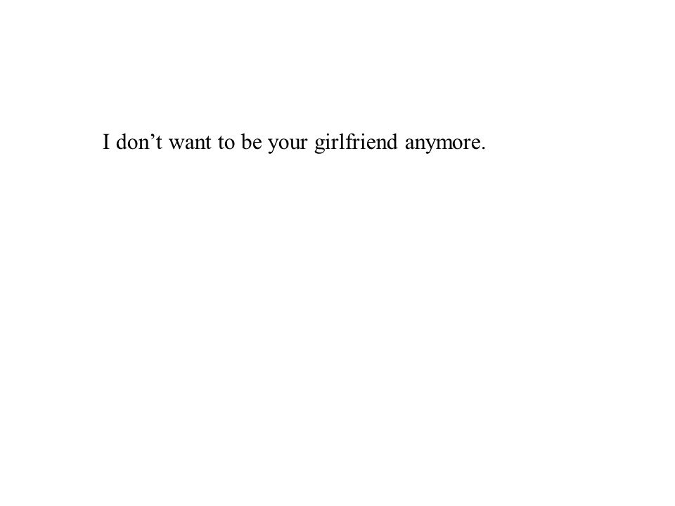 I don't want to be your girlfriend anymore.