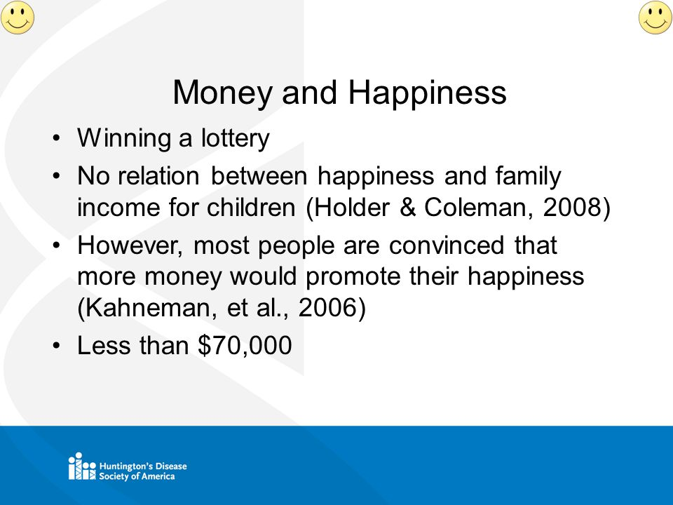 Money and Happiness Winning a lottery No relation between happiness and family income for children (Holder & Coleman, 2008) However, most people are convinced that more money would promote their happiness (Kahneman, et al., 2006) Less than $70,000
