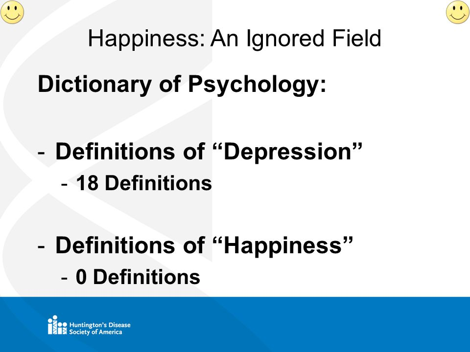 Happiness: An Ignored Field Dictionary of Psychology: -Definitions of Depression -18 Definitions -Definitions of Happiness -0 Definitions