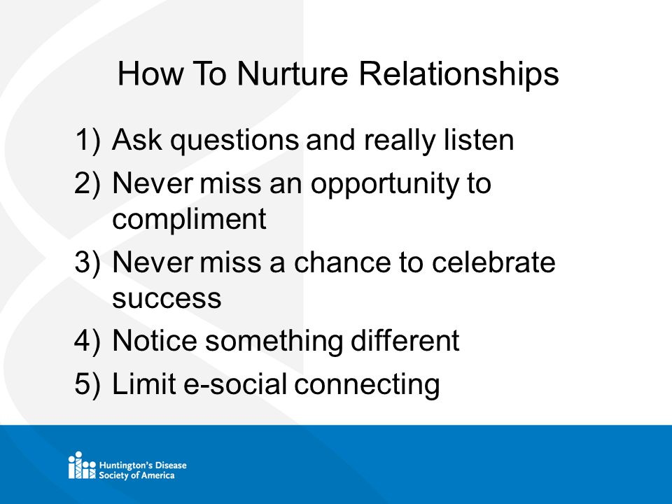 How To Nurture Relationships 1)Ask questions and really listen 2)Never miss an opportunity to compliment 3)Never miss a chance to celebrate success 4)Notice something different 5)Limit e-social connecting