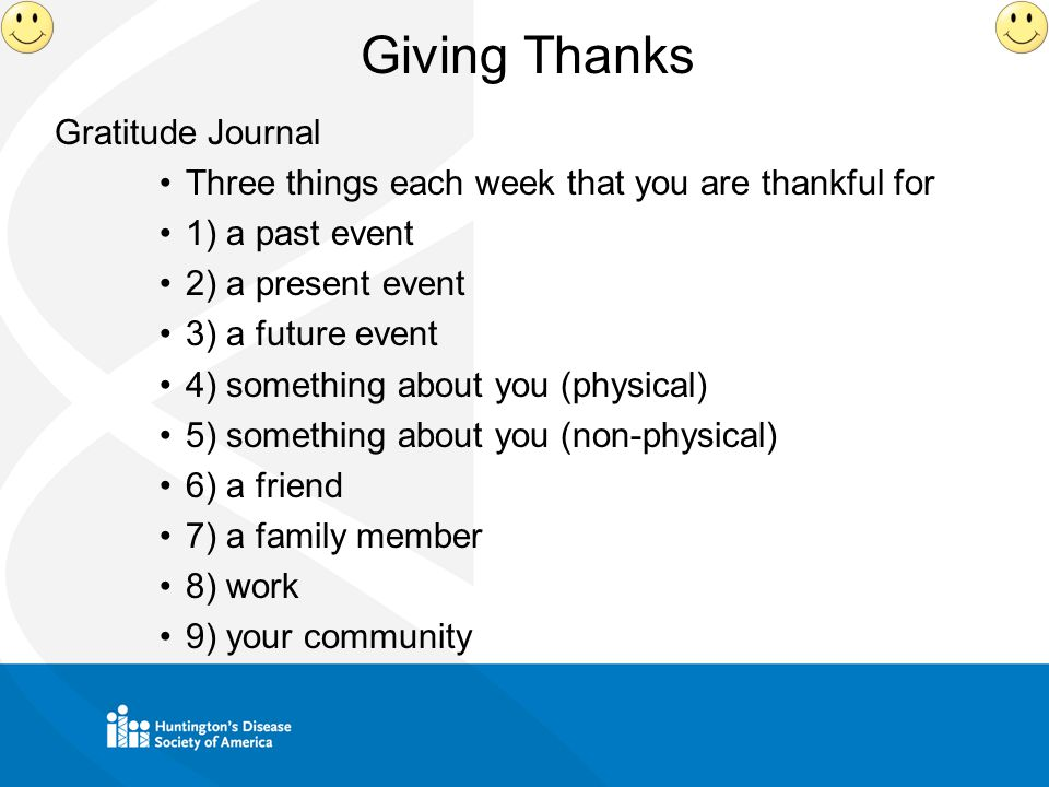 Giving Thanks Gratitude Journal Three things each week that you are thankful for 1) a past event 2) a present event 3) a future event 4) something about you (physical) 5) something about you (non-physical) 6) a friend 7) a family member 8) work 9) your community