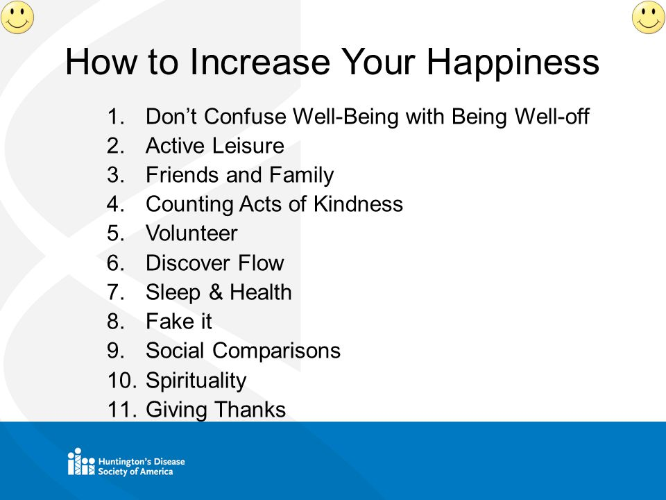 How to Increase Your Happiness 1.Don't Confuse Well-Being with Being Well-off 2.Active Leisure 3.Friends and Family 4.Counting Acts of Kindness 5.Volunteer 6.Discover Flow 7.Sleep & Health 8.Fake it 9.Social Comparisons 10.Spirituality 11.Giving Thanks