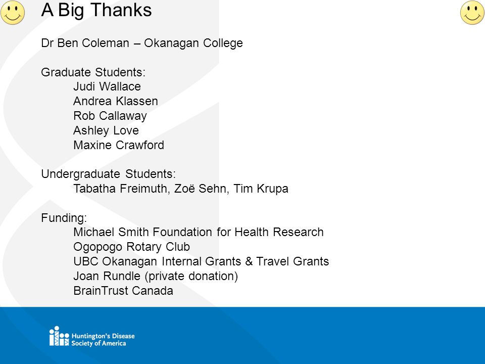 A Big Thanks Dr Ben Coleman – Okanagan College Graduate Students: Judi Wallace Andrea Klassen Rob Callaway Ashley Love Maxine Crawford Undergraduate Students: Tabatha Freimuth, Zoë Sehn, Tim Krupa Funding: Michael Smith Foundation for Health Research Ogopogo Rotary Club UBC Okanagan Internal Grants & Travel Grants Joan Rundle (private donation) BrainTrust Canada