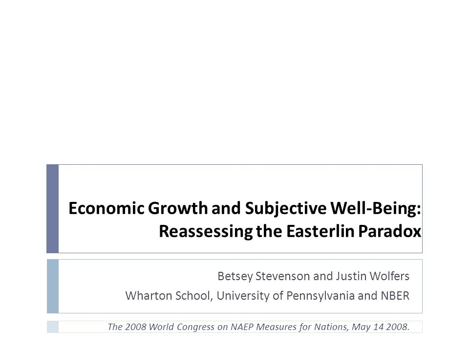 Economic Growth and Subjective Well-Being: Reassessing the Easterlin Paradox Betsey Stevenson and Justin Wolfers Wharton School, University of Pennsylvania and NBER The 2008 World Congress on NAEP Measures for Nations, May 14 2008.