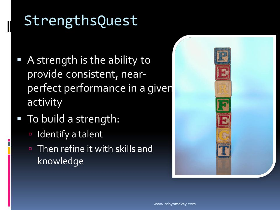 StrengthsQuest  A strength is the ability to provide consistent, near- perfect performance in a given activity  To build a strength:  Identify a talent  Then refine it with skills and knowledge www.robynmckay.com