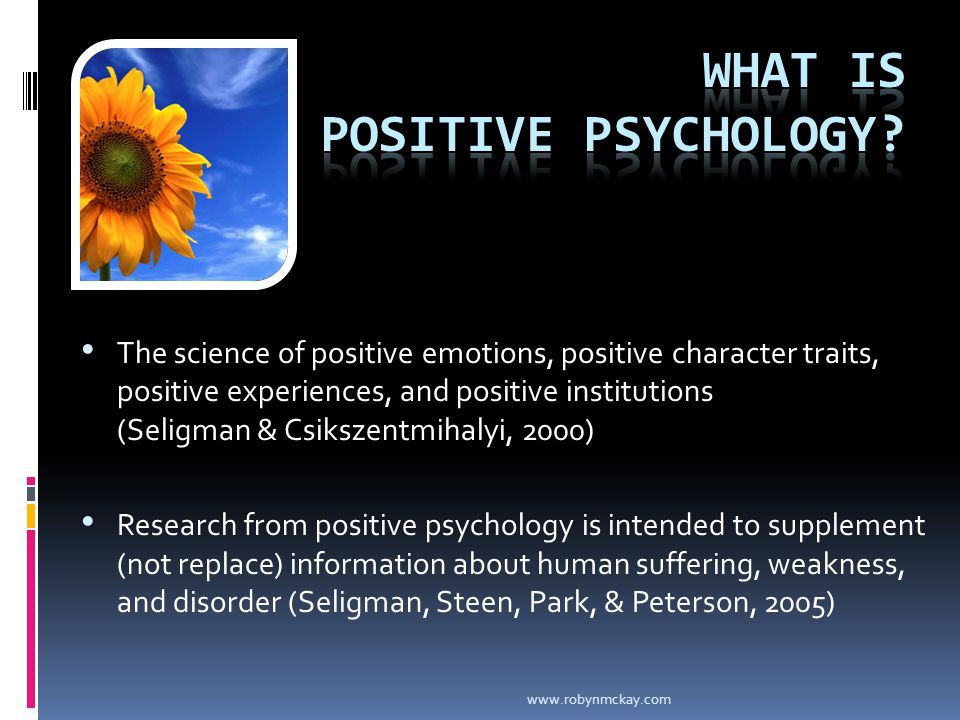 The science of positive emotions, positive character traits, positive experiences, and positive institutions (Seligman & Csikszentmihalyi, 2000) Research from positive psychology is intended to supplement (not replace) information about human suffering, weakness, and disorder (Seligman, Steen, Park, & Peterson, 2005) www.robynmckay.com