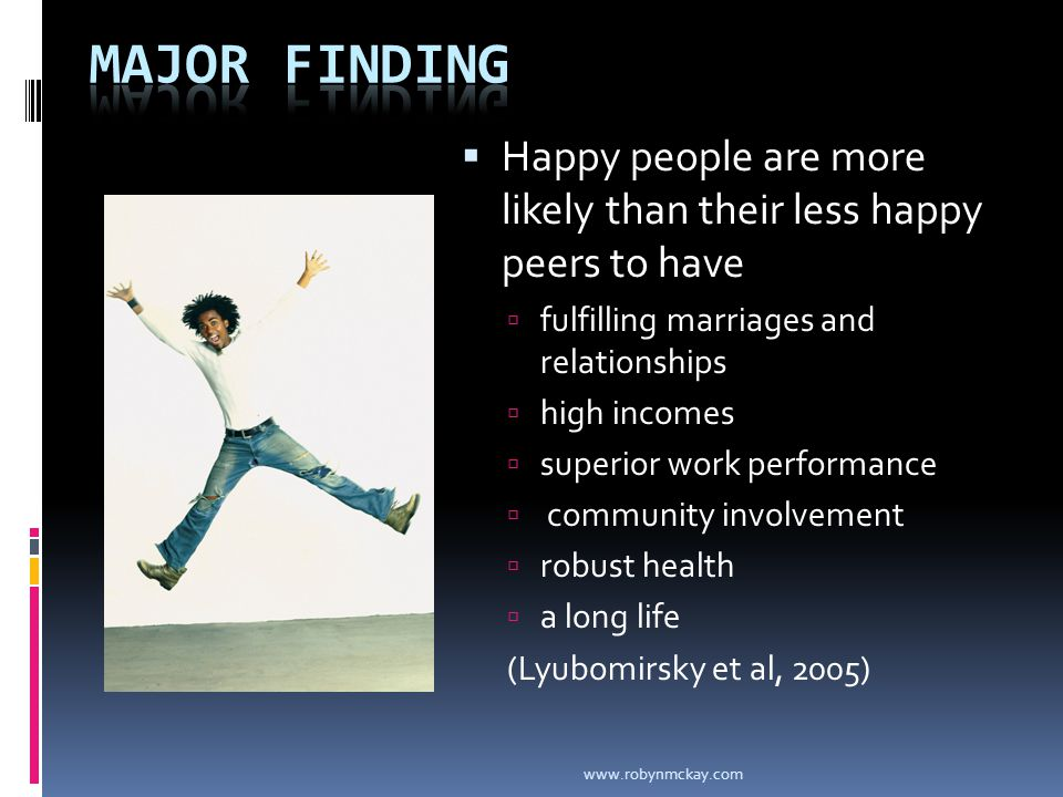  Happy people are more likely than their less happy peers to have  fulfilling marriages and relationships  high incomes  superior work performance  community involvement  robust health  a long life (Lyubomirsky et al, 2005) www.robynmckay.com