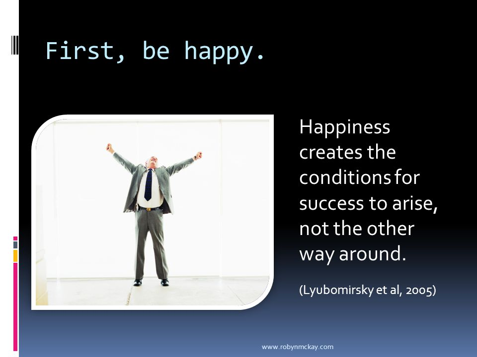 First, be happy. Happiness creates the conditions for success to arise, not the other way around.