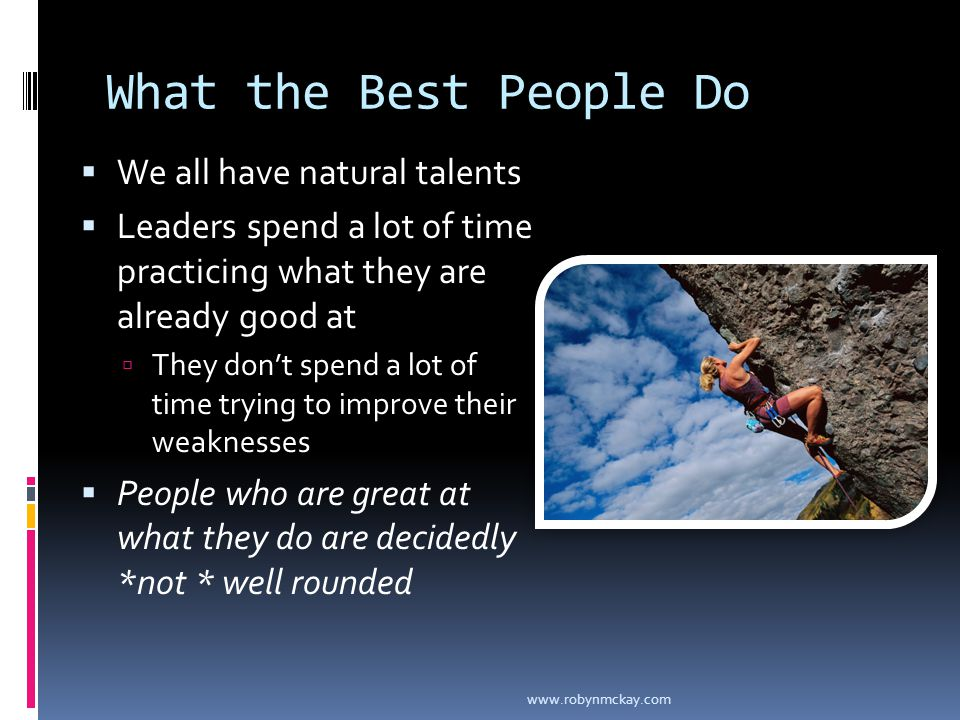 What the Best People Do  We all have natural talents  Leaders spend a lot of time practicing what they are already good at  They don't spend a lot of time trying to improve their weaknesses  People who are great at what they do are decidedly *not * well rounded www.robynmckay.com
