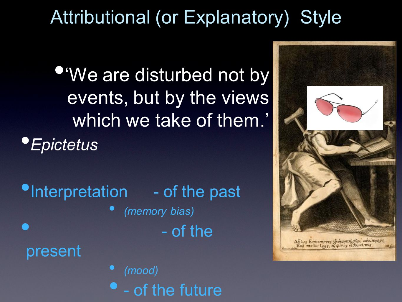 'We are disturbed not by events, but by the views which we take of them.' Epictetus Interpretation- of the past (memory bias) - of the present (mood) - of the future (optimism and hope) Attributional (or Explanatory) Style