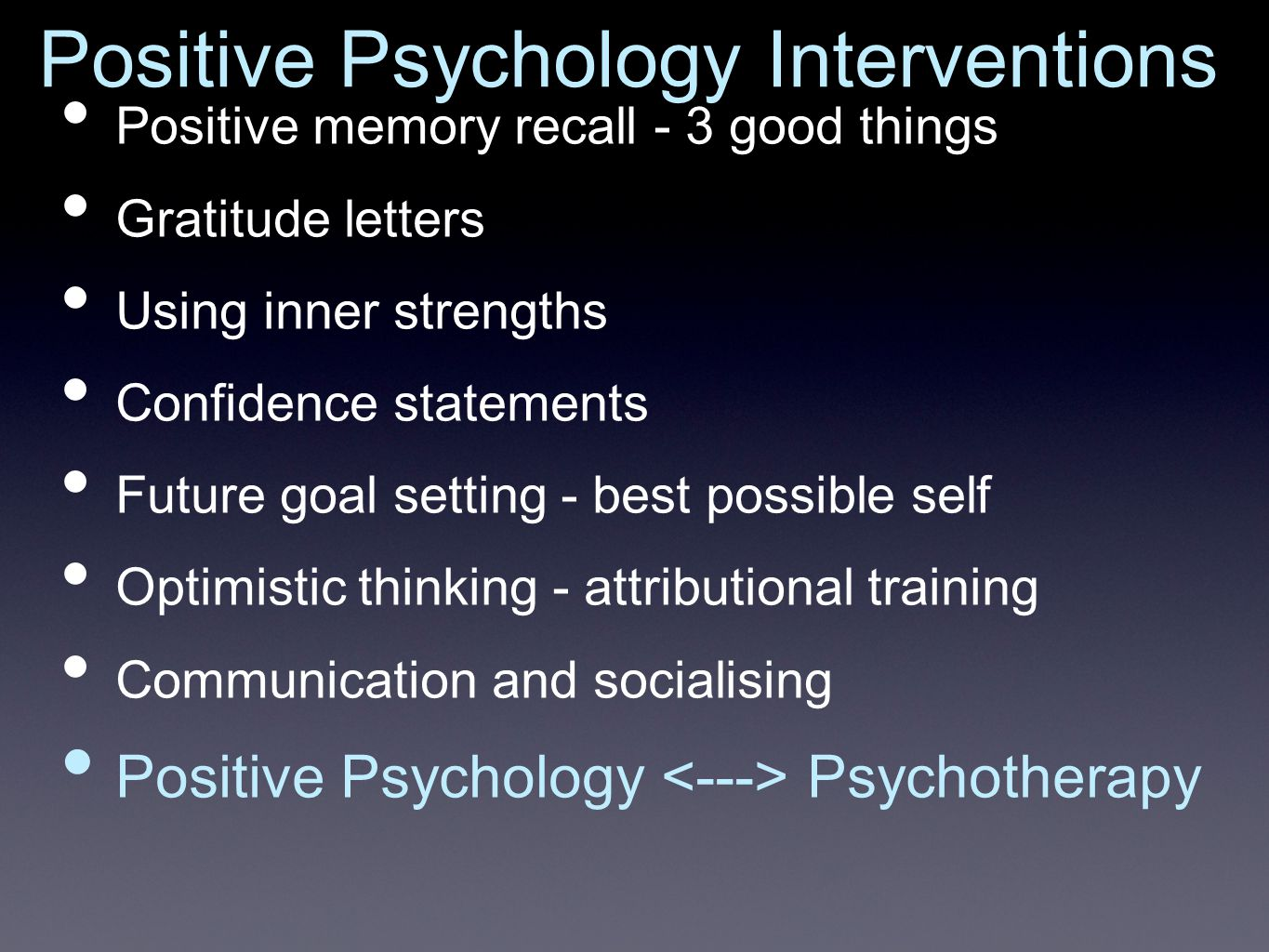 Positive Psychology Interventions Positive memory recall - 3 good things Gratitude letters Using inner strengths Confidence statements Future goal setting - best possible self Optimistic thinking - attributional training Communication and socialising Positive Psychology Psychotherapy