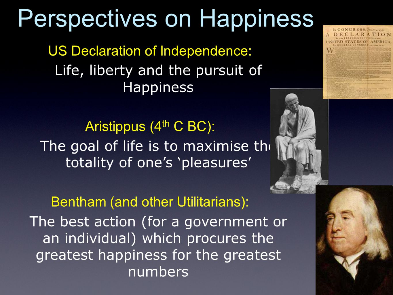 Perspectives on Happiness US Declaration of Independence: Life, liberty and the pursuit of Happiness Aristippus (4 th C BC): The goal of life is to maximise the totality of one's 'pleasures' Bentham (and other Utilitarians): The best action (for a government or an individual) which procures the greatest happiness for the greatest numbers