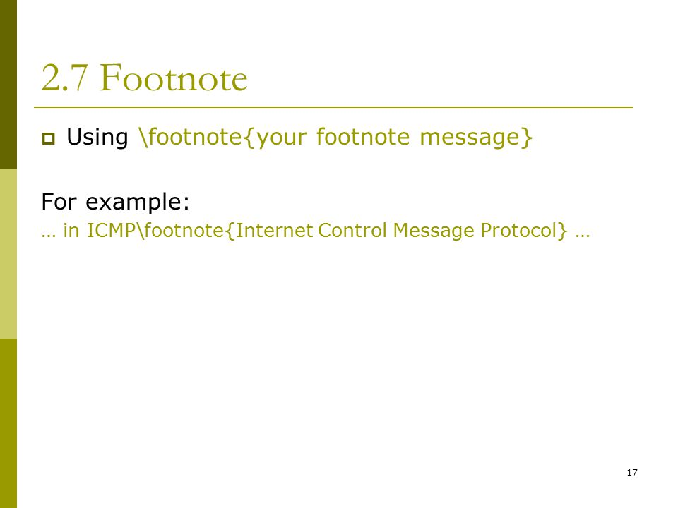 17 2.7 Footnote  Using \footnote{your footnote message} For example: … in ICMP\footnote{Internet Control Message Protocol} …