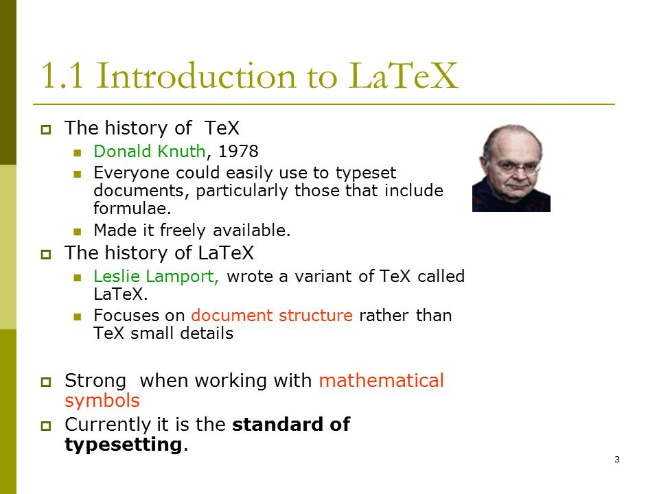 3 1.1 Introduction to LaTeX  The history of TeX Donald Knuth, 1978 Everyone could easily use to typeset documents, particularly those that include formulae.