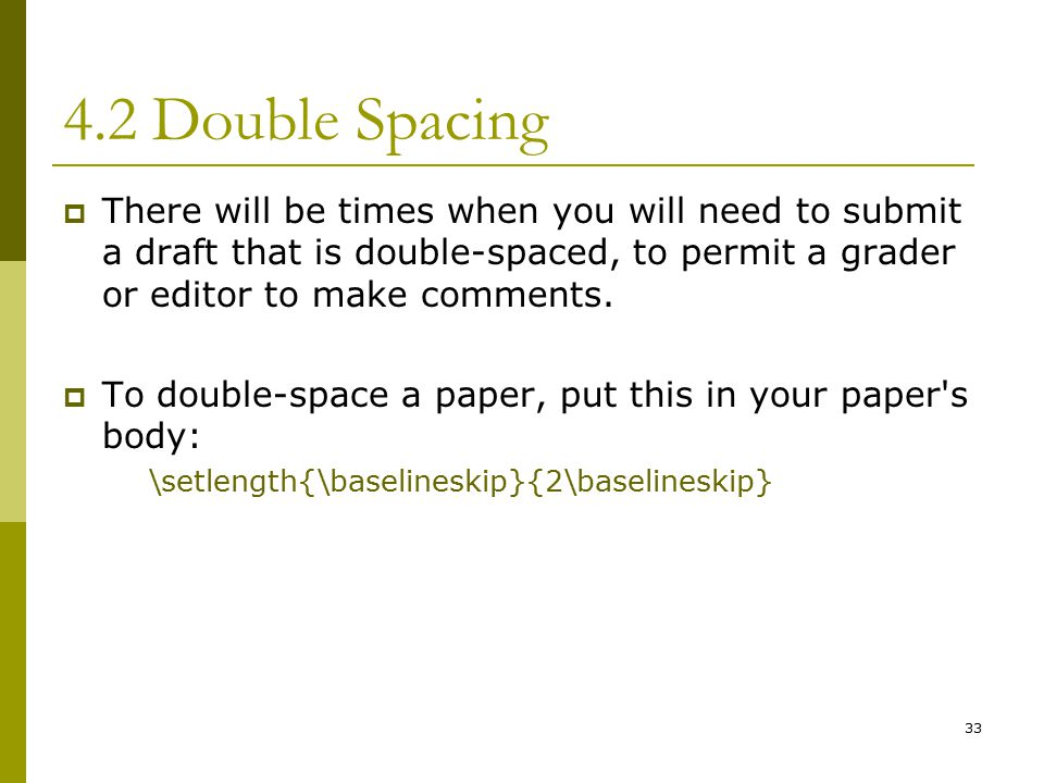 33 4.2 Double Spacing  There will be times when you will need to submit a draft that is double-spaced, to permit a grader or editor to make comments.