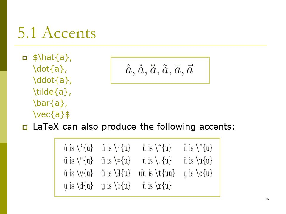 36 5.1 Accents  $\hat{a}, \dot{a}, \ddot{a}, \tilde{a}, \bar{a}, \vec{a}$  LaTeX can also produce the following accents: