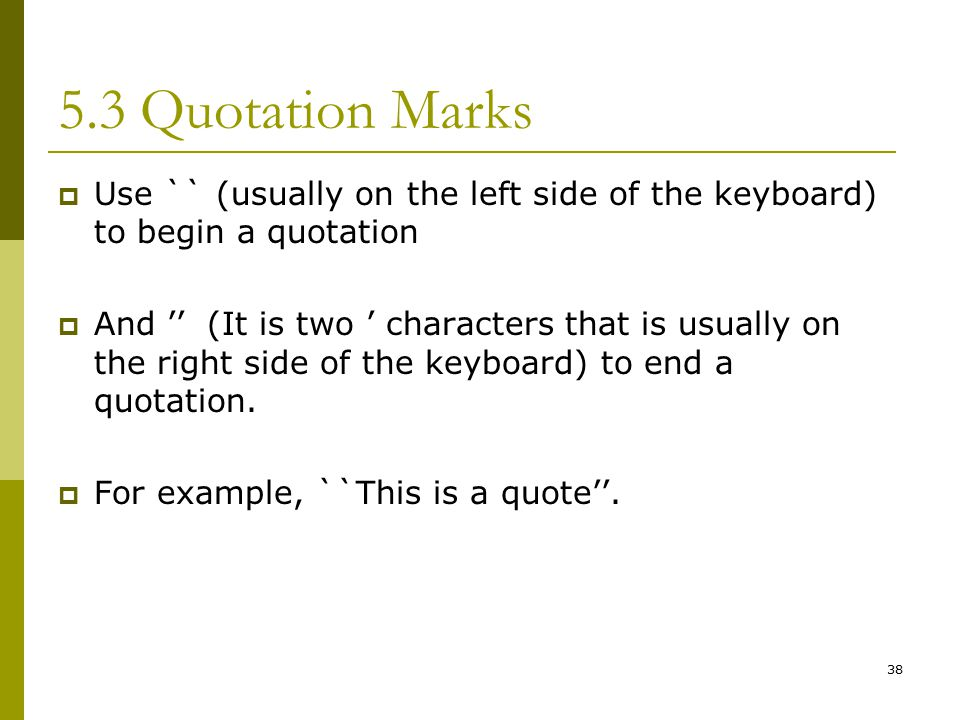 38 5.3 Quotation Marks  Use `` (usually on the left side of the keyboard) to begin a quotation  And '' (It is two ' characters that is usually on the right side of the keyboard) to end a quotation.