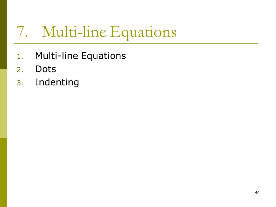 44 7.Multi-line Equations 1. Multi-line Equations 2. Dots 3. Indenting