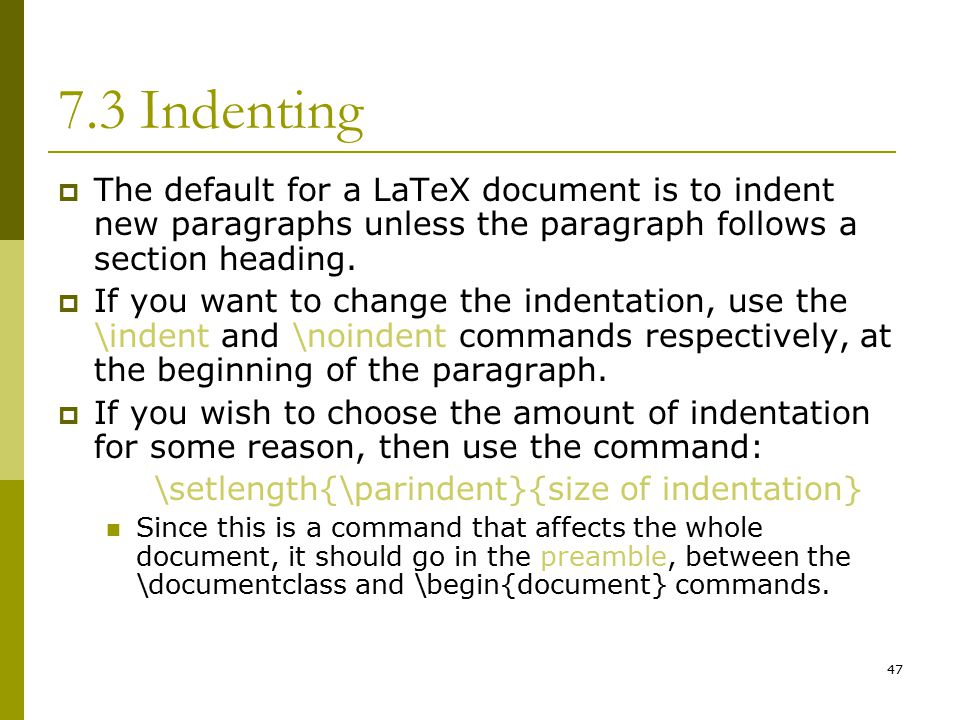 47 7.3 Indenting  The default for a LaTeX document is to indent new paragraphs unless the paragraph follows a section heading.