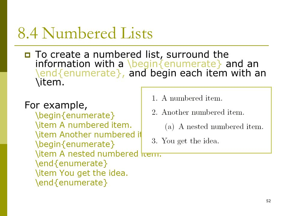 52 8.4 Numbered Lists  To create a numbered list, surround the information with a \begin{enumerate} and an \end{enumerate}, and begin each item with an \item.