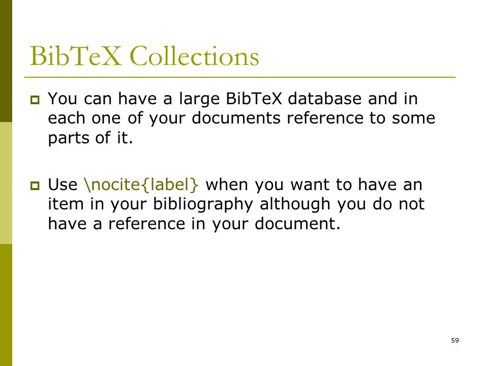 59 BibTeX Collections  You can have a large BibTeX database and in each one of your documents reference to some parts of it.