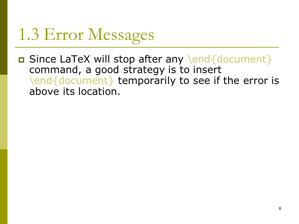 8 1.3 Error Messages  Since LaTeX will stop after any \end{document} command, a good strategy is to insert \end{document} temporarily to see if the error is above its location.