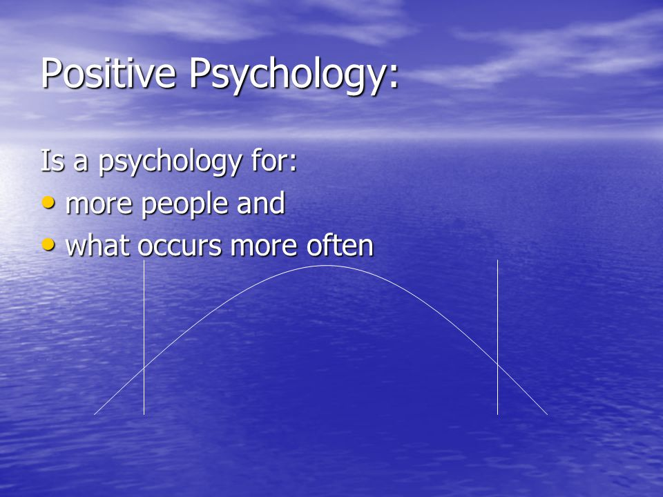 Positive Psychology: Is a psychology for: more people and more people and what occurs more often what occurs more often