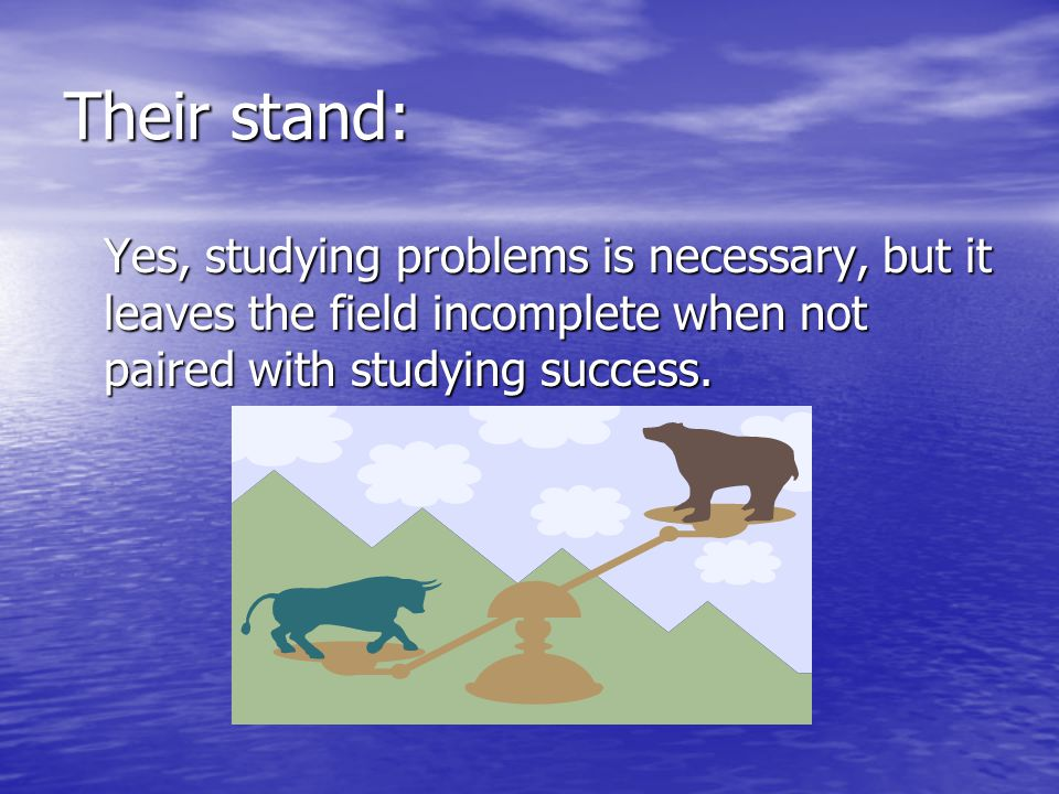 Their stand: Yes, studying problems is necessary, but it leaves the field incomplete when not paired with studying success.