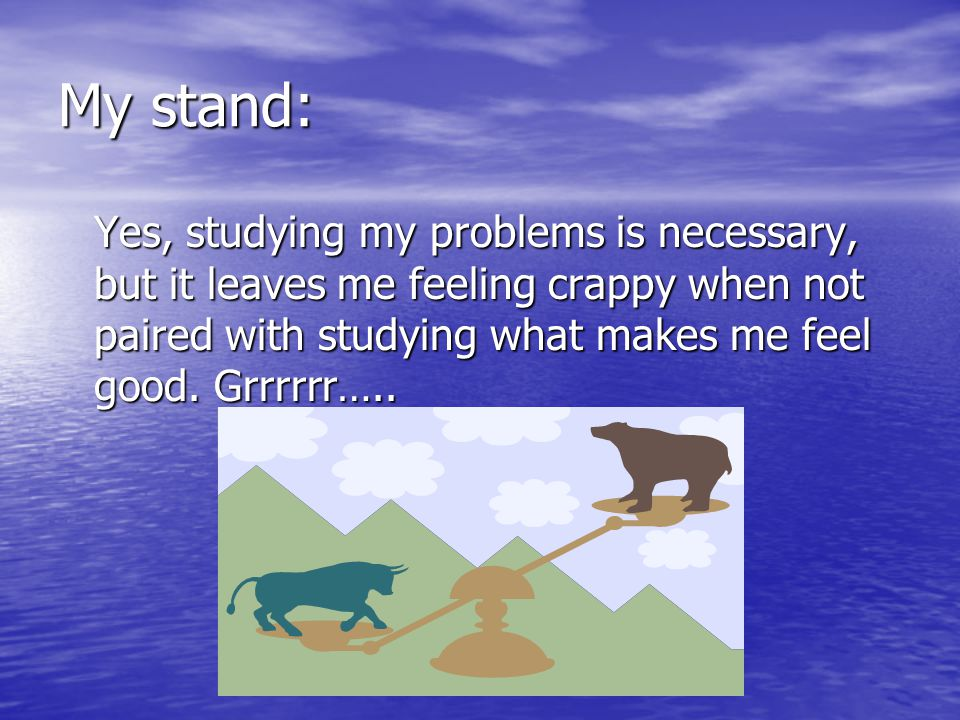 My stand: Yes, studying my problems is necessary, but it leaves me feeling crappy when not paired with studying what makes me feel good. Grrrrrr…..