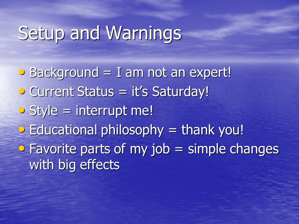 Setup and Warnings Background = I am not an expert! Background = I am not an expert! Current Status = it's Saturday! Current Status = it's Saturday! S